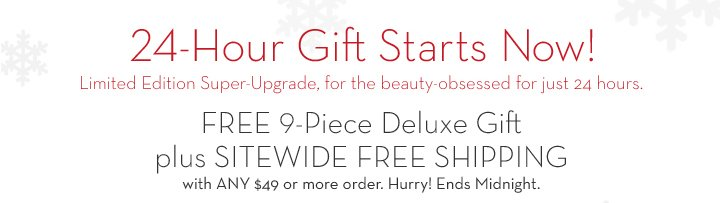 24-Hour Gift Starts Now! Limited Edition Super-Upgrade, for the beauty-obsessed for just 24 hours. FREE 9-Piece Deluxe Gift plus SITEWIDE FREE SHIPPING with ANY $49 or more order. Hurry! Ends Midnight.