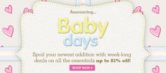 Announcing... Baby days - Spoil your newest addition with week-long deals on all the essentials up to 81% off!