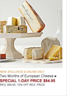 NEW, EXCLUSIVE & ONLINE ONLY -- Two Months of European Cheese -- SPECIAL 1-DAY PRICE $84.95 (REG. $99.95, 15% OFF REG. PRICE)