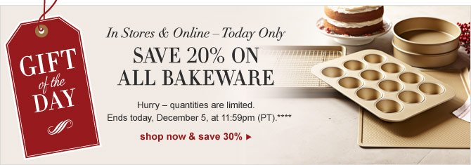 GIFT OF THE DAY -- IN STORES & ONLINE – TODAY ONLY -- SAVE 20% ON ALL BAKEWARE -- Hurry – quantities are limited. Ends today, December 5, at 11:59pm (PT).**** SHOP NOW & SAVE 30%