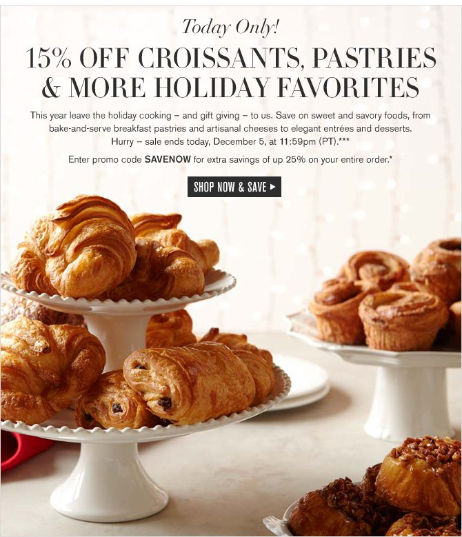 TODAY ONLY! 15% OFF CROISSANTS, PASTRIES & MORE HOLIDAY FAVORITES -- Hurry — sale ends today, December 5, at 11:59pm (PT).*** Enter promo code SAVENOW for extra savings of up 25% on your entire order.* SHOP NOW & SAVE