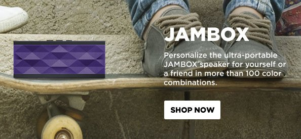 JAMBOX: Personalize the ultra-portable JAMBOX speaker for yourself or a friend in more than 100 color combinations.