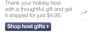 Thank your holiday host with a thoughtful  gift and get it shipped for just $4.95.*