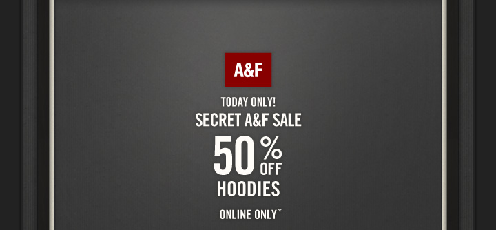 A&F  TODAY ONLY!  SECRET A&F SALE  50% OFF HOODIES ONLINE ONLY*