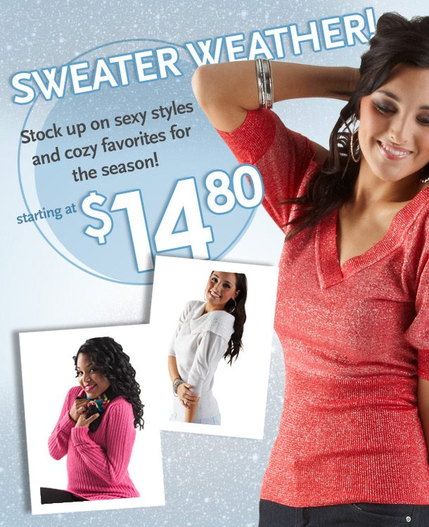 Sweater Weather! Stock up on sexy styles and cozy favorites for the season! Starting at $14.80