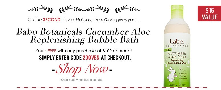 On the second day of Holiday, DermStore gives you…free Babo Botanicals Cucumber Aloe Replenishing Bubble Bath ($16 value) with any $100 purchase! Enter code 2DOVES at checkout to redeem. Shop Now>>