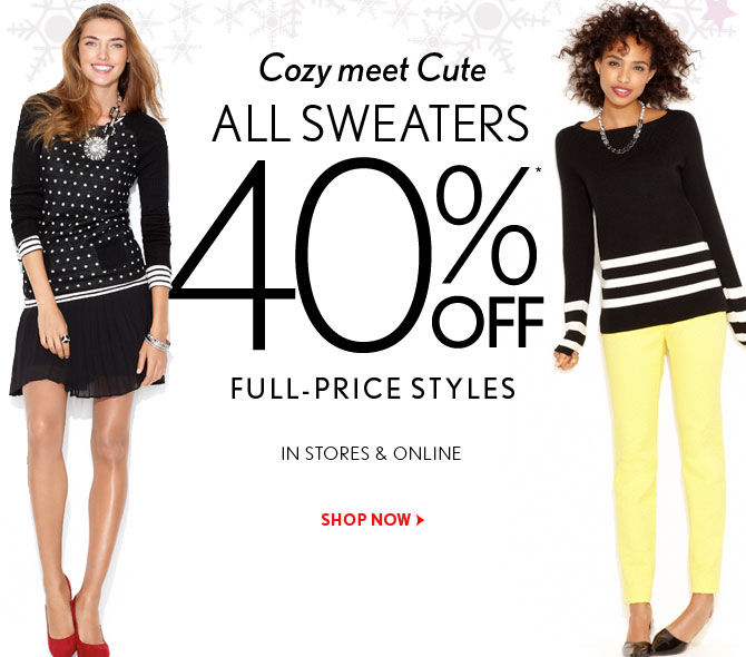 Cozy meet Cute  ALL SWEATERS  40%* OFF  FULL-PRICE STYLES  IN STORES & ONLINE    SHOP NOW
