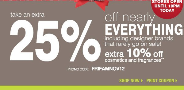 take an extra 25% off nearly EVERYTHING including designer brands that rarely go on sale! extra 10% off cosmetics and fragrances** Shop now.