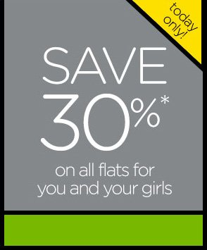 today only! Save 30%* on all flats for you and your girls