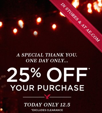 In Stores & At AE.com | A Special Thank You. One Day Only.... | 25% Off* Your Purchase | Today Only 12.5 | *Excludes Clearance