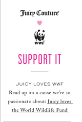SUPPORT IT - READ UP ON A CAUSE WE'RE SO PASSIONATE ABOUT: JUICY LOVES THE WORLD WILDLIFE FUND