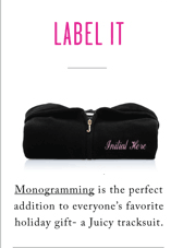 LABEL IT - INITIALS HERE, PLEASE! MONOGRAMMING IS THE PERFECT ADDITION TO EVERYONE'S FAVORITE HOLIDAY GIFT- A JUICY TRACKSUIT.
