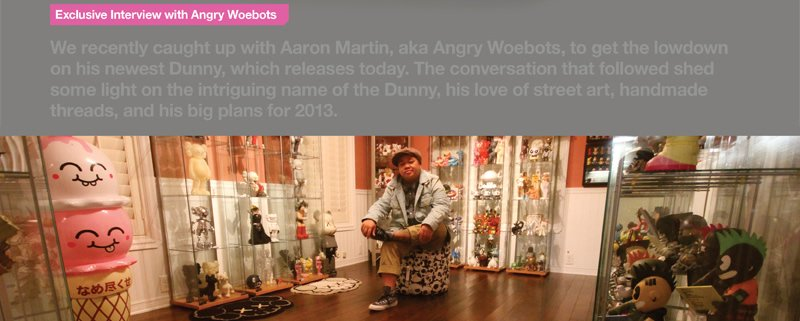 Exclusive Interview with Angry Woebots.  We recently caught up with Aaron Martin, aka Angry Woebots, to get the lowdown on his newest Dunny, which releases today.  The conversation that followed shed some light on the intriguing name of the Dunny, his lov
