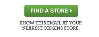 FIND A STORE SHOW THIS EMAIL AT YOUR NEAREST ORIGINS STORE