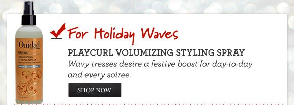 For Holiday Waves - PLAYCURL VOLUMIZING STYLING SPRAY - Wavy tresses desire a festive boost for day-to-day and every soiree. SHOP NOW