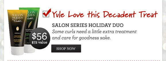 Yule Love this Decadent Treat - SALON SERIES HOLIDAY DUO - Some curls need a little extra treatment and care for goodness sake. $56 - $72 VALUE - SHOP NOW