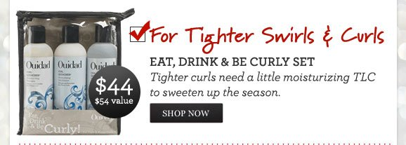 For Tighter Swirls & Curls - EAT, DRINK & BE CURLY SET - Tighter curls need a little moisturizing TLC to sweeten up the season. $44 - $54 VALUE - SHOP NOW