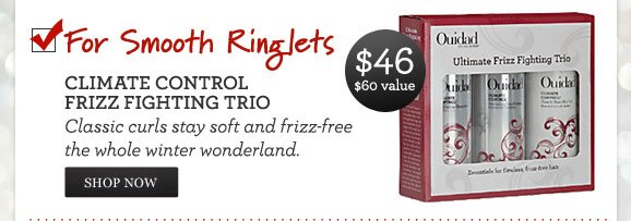 For Smooth Ringlets - CLIMATE CONTROL FRIZZ FIGHTING TRIO - Classic curls stay soft and frizz-free the whole winter wonderland. $46 - $60 VALUE - SHOP NOW