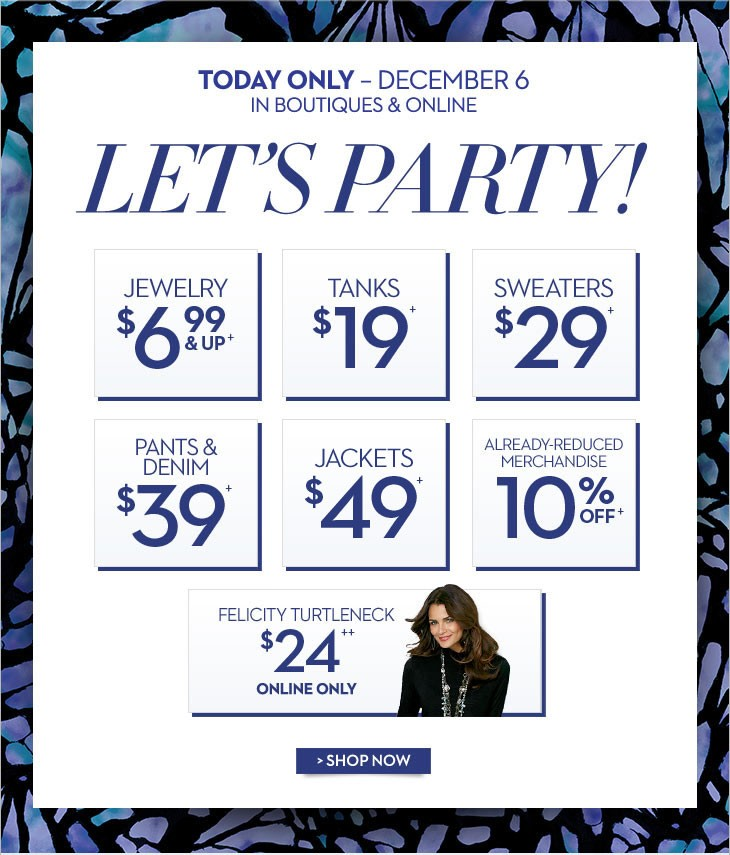 Today Only - December 6 In Boutiques & Online  LET'S PARTY  JEWELRY $6.99 & UP+ TANKS $19+ SWEATERS $29+ PANTS & DENIM $39+ JACKETS $49+ ALREADY-REDUCED MERCHANDISE 10% OFF+  Online Only FELICITY TURTLENECK $24++  SHOP NOW