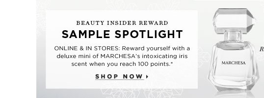 Beauty Insider Reward. Sample Spotlight. ONLINE & IN STORES: Reward yourself with a deluxe mini of MARCHESA's intoxicating iris scent when you reach 100 points.* Reward varies at Sephora inside jcp. a Sephora exclusive. Shop now