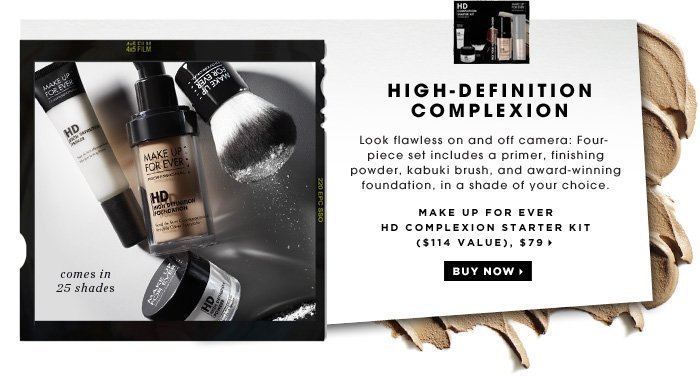 High-Definition Complexion. Look flawless on and off camera: Four-piece set includes a primer, finishing powder, kabuki brush, and award-winning foundation shade of your choice. comes in 25 shades. MAKE UP FOR EVER HD Complexion Starter Kit ($114 Value), $79