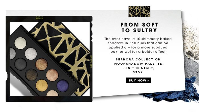 From Soft To Sultry. The eyes have it: 10 shimmery baked shadows in rich hues that can be applied dry for a more subdued look, or wet for a bolder effect. SEPHORA COLLECTION Moonshadow Palette - In the Night, $30
