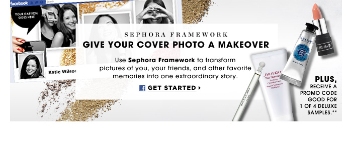 Sephora Framework. Give Your Cover Photo A Makeover. Use Sephora Framework to transform pictures of you, your friends, and other favorite memories into one extraordinary story. plus, receive a promo code for a deluxe sample of your choice**. Get Started