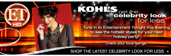 Kohl's Get the celebrity look for less: Tune in to Entertainment Tonight this evening to see the hottest styles for your next holiday party!. (Check your local listings). SHOP THE LATEST CELEBRITY LOOK FOR LESS
