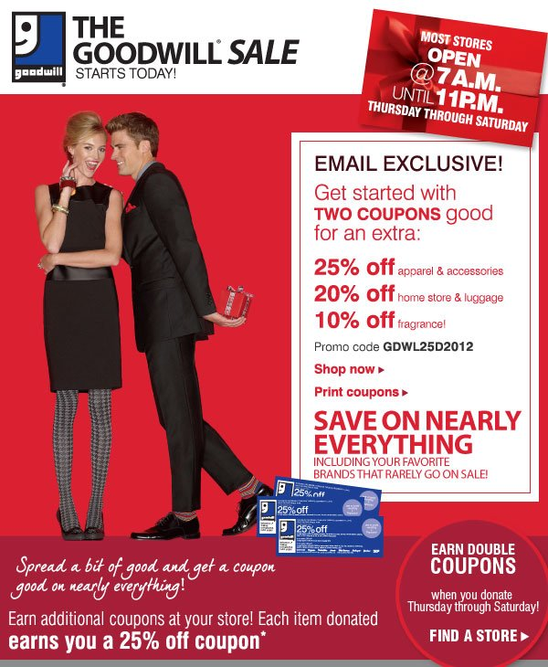 EMAIL EXCLUSIVE! Get started with TWO COUPONS good for an extra 25% off apparel & accessories - 20% off home store & luggage - 10% off fragrance! Promo code GDWL25D2012 - Shop now - Print coupons. SAVE ON NEARLY EVERYTHING Including your favorite brands that rarely go on sale! Spread a bit of good and get a coupon good on nearly everything! Earn additional coupons at your store! Each item donated earns you a 25% off coupon* EARN DOUBLE COUPONS when you donate Thursday through Saturday! Find a store
