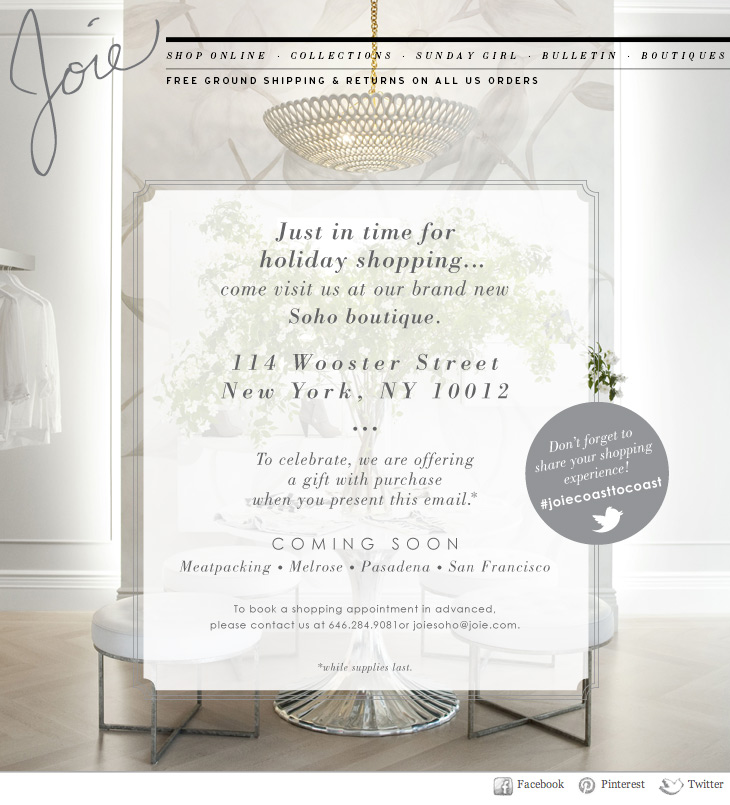 Just in time for holiday shopping...come visit us at our brand new SoHo boutique. 114 Wooster Street New York, NY 10012  To celebrate, we are offering a gift with purchase when you present this email.