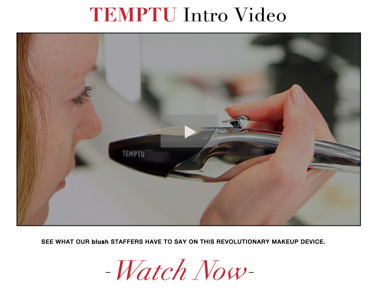TEMPTU Intro Video See what other blush staffers have to say on this revolutionary makeup device. Watch Now>>