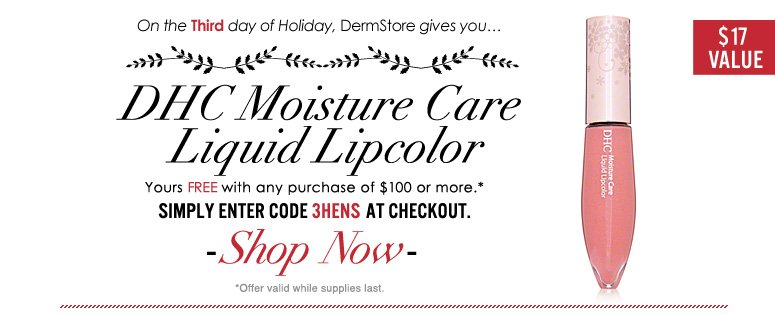 On the 3rd day of Holiday, DermStore gives you…free DHC Moisture Care Liquid Lipcolor ($17 value) with any $100 purchase! Enter code 3HENS at checkout to redeem. Shop Now>>