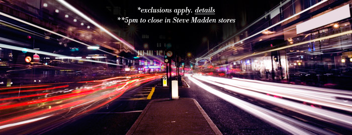 *exclusions apply, click for details. 5PM to close in Steve Madden stores.