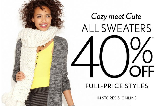 Cozy meet Cute ALL SWEATERS 40%* OFF FULL–PRICE STYLES IN STORES & ONLINE