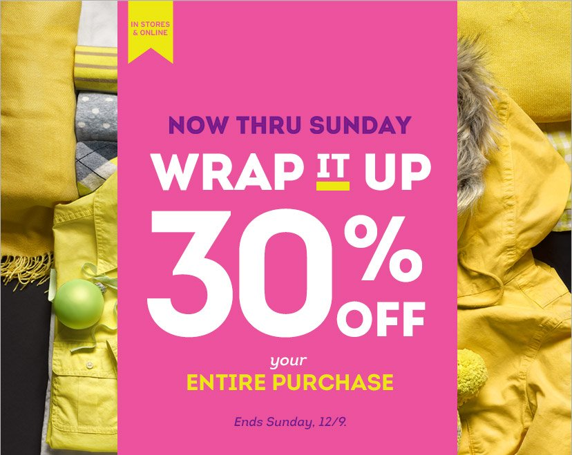 IN STORES & ONLINE | NOW THRU SUNDAY | WRAP IT UP 30% OFF your ENTIRE PURCHASE | Ends Sunday, 12/9.