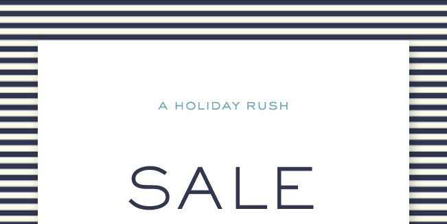 A HOLIDAY RUSH SALE