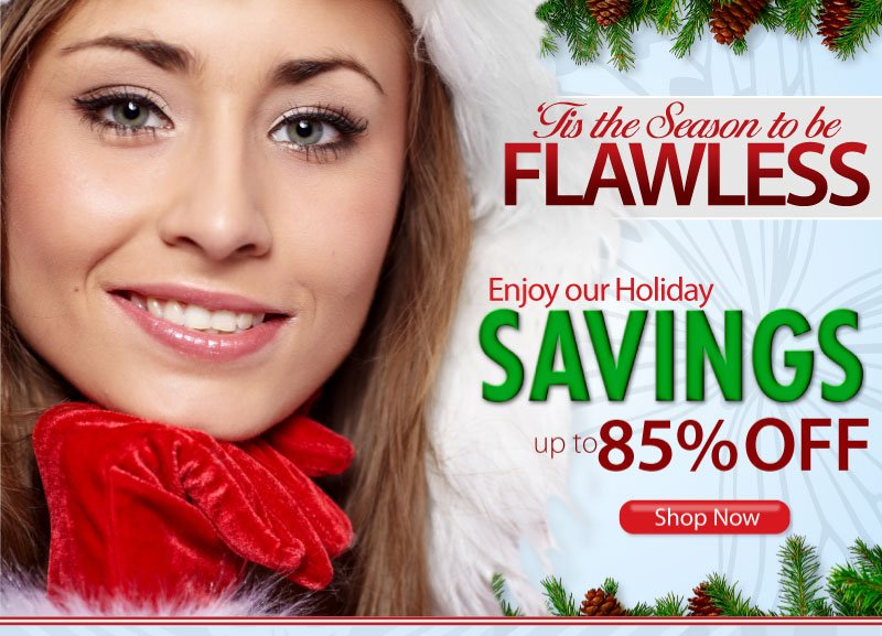 'Tis the season to be flawless. Enjoy our Holiday savings up to 85% off! Shop Now.