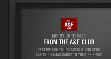 THE A&F CLUB          MERRY CHRISTMAS FROM THE A&F CLUB          RECEIVE SOMETHING SPECIAL AND SEND A&F CHRISTMAS CARDS TO YOUR  FRIENDS!