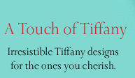 A Touch of Tiffany: Irresistible Tiffany designs for the ones you cherish.