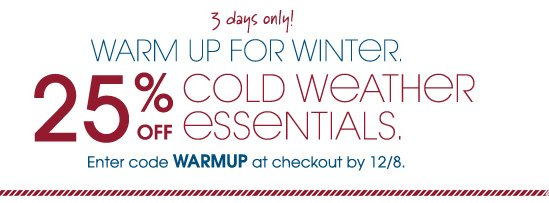 3 days only! WARM UP FOR WINTER. 25% OFF COLD WEATHER ESSENTIALS. Enter code WARMUP at checkout by 12/8.