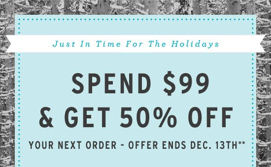 Just in Time for the Holidays - Spend $99 and Get 50% Off Your Next Order - Offer ends Dec. 13th**
