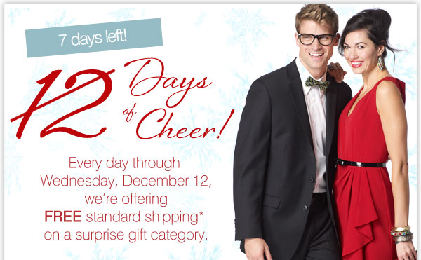 7 days left! 12 Days of Cheer! Every day through Wednesday, December 12, we're offering FREE standard shipping* on a surprise gift category.