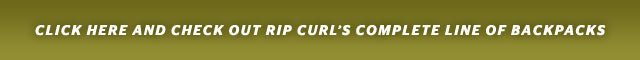 CLICK HERE AND CHECK OUT RIP CURL'S COMPLETE LINE OF BACKPACKS