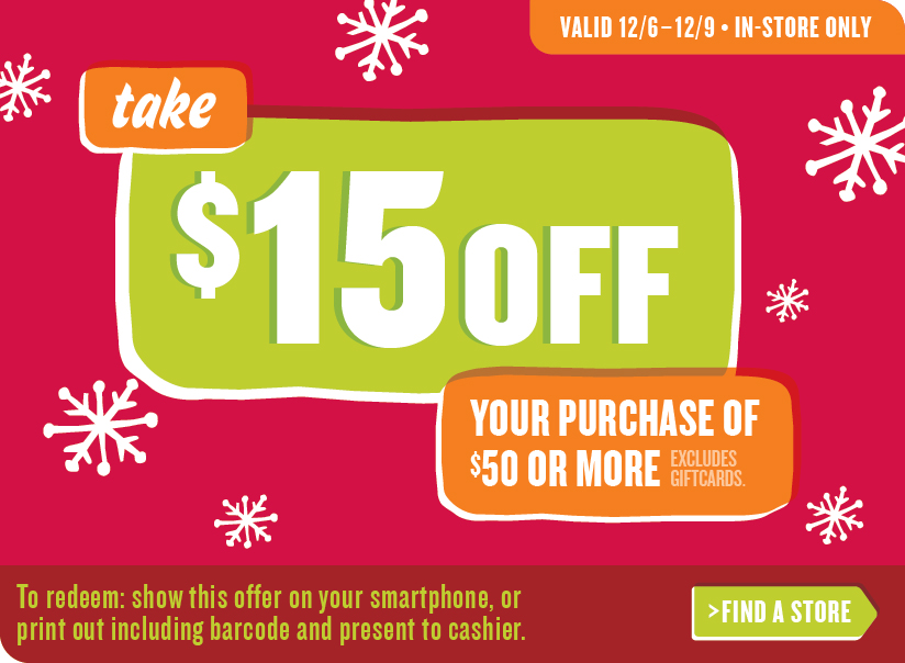 VALID 12/6–12/9 • IN-STORE ONLY | take $15 OFF YOUR PURCHASE OF $50 OR MORE | EXCLUDES GIFTCARDS. | To redeem: show this offer on your smartphone, or print out including barcode and present to cashier. | FIND A STORE