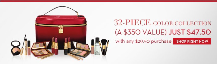 32-PIECE COLOR COLLECTION (A $350 VALUE). JUST $47.50 with any $29.50 purchase. SHOP RIGHT NOW.