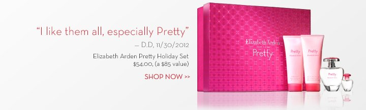 """I like them all, especially Pretty"" - D.D, 11/30/2012. Elizabeth Arden Pretty Holiday Set. $54.00, (a $85 value). SHOP NOW."
