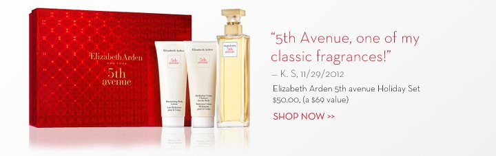 """5th Avenue, one of my classic fragrances!"" - K. S, 11/29/2012. Elizabeth Arden 5th avenue Holiday Set. $50.00, (a $69 value). SHOP NOW."