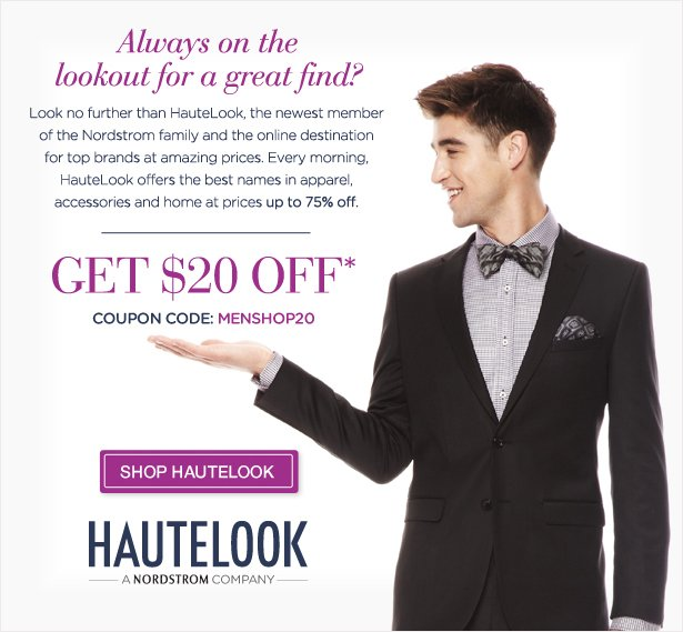 Always on the lookout for a great find? Look no further than HauteLook, the newest member of the Nordstrom family and online destination for top brands at amazing prices. Every morning, HauteLook offers the best names in apparel, accessories and home at prices up to 75% off. GET $20 OFF* COUPON CODE: MENSHOP20 - SHOP HAUTELOOK
