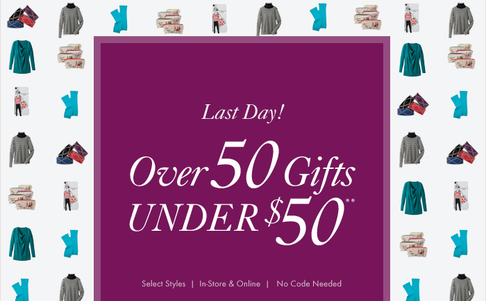 Last Day!  Over 50 Gifts UNDER $50**  Select Styles In–Store & Online No Code Needed