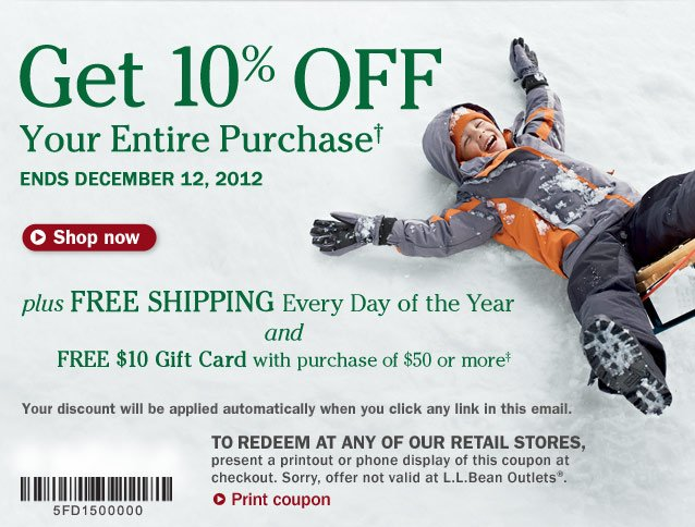 Get 10% OFF Your Entire Purchase. Ends December 12, 2012. Plus FREE SHIPPING Every Day of the Year and FREE $10 Gift Card with purchase of $50 or more. Your discount will be applied automatically when you click any link in this email. To redeem at any of our retail stores, present a printout or phone display of this coupon at checkout. Sorry, offer not valid at L.L.Bean Outlets.